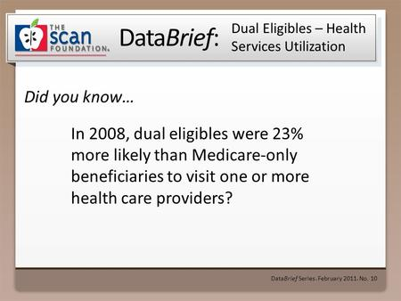 DataBrief: Did you know… DataBrief Series ● February 2011 ● No. 10 Dual Eligibles – Health Services Utilization In 2008, dual eligibles were 23% more likely.
