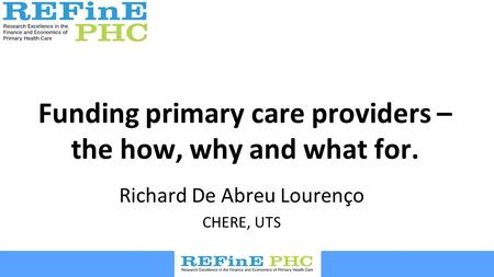 Funding primary care providers – the how, why and what for. Richard De Abreu Lourenço CHERE, UTS.