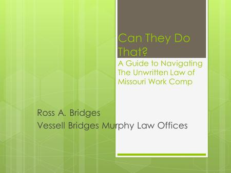 Can They Do That? A Guide to Navigating The Unwritten Law of Missouri Work Comp Ross A. Bridges Vessell Bridges Murphy Law Offices.