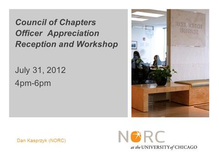 Dan Kasprzyk (NORC) Council of Chapters Officer Appreciation Reception and Workshop July 31, 2012 4pm-6pm.
