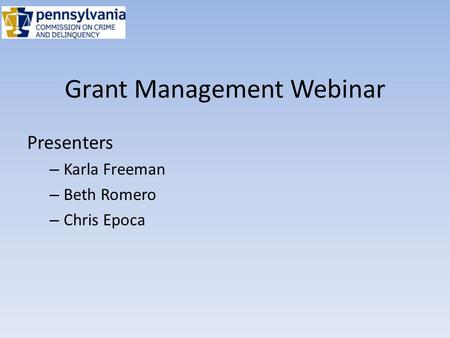 Grant Management Webinar Presenters – Karla Freeman – Beth Romero – Chris Epoca.
