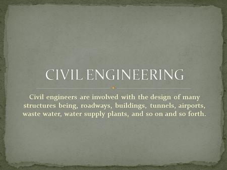 Civil engineers are involved with the design of many structures being, roadways, buildings, tunnels, airports, waste water, water supply plants, and so.