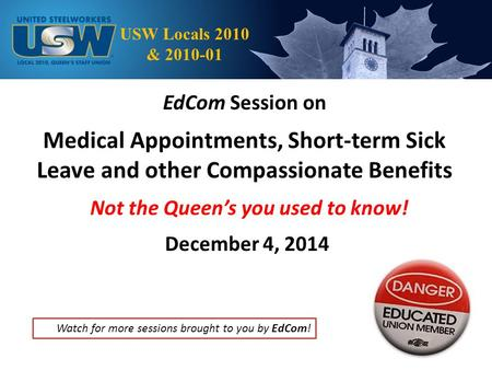 EdCom Session on Medical Appointments, Short-term Sick Leave and other Compassionate Benefits Not the Queen's you used to know! December 4, 2014 USW Locals.