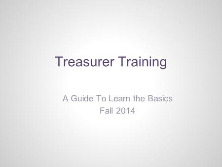Treasurer Training A Guide To Learn the Basics Fall 2014.