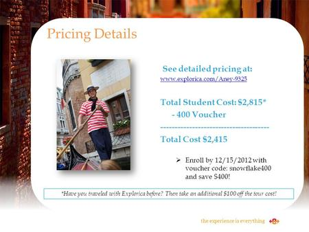 See detailed pricing at: www.explorica.com/Aney-9325 Total Student Cost: $2,815* - 400 Voucher -------------------------------------- Total Cost $2,415.