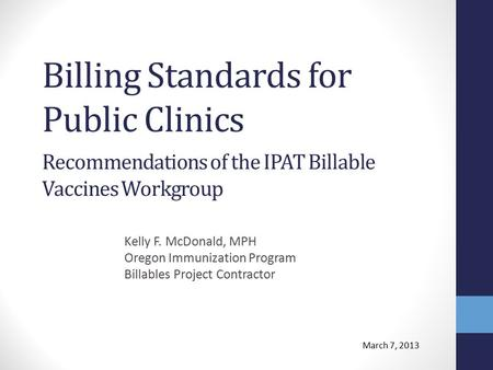 Billing Standards for Public Clinics Kelly F. McDonald, MPH Oregon Immunization Program Billables Project Contractor Recommendations of the IPAT Billable.