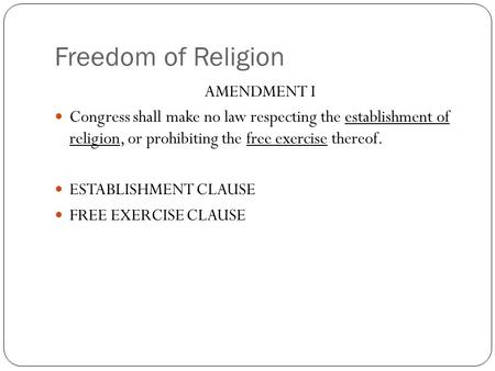 Freedom of Religion AMENDMENT I Congress shall make no law respecting the establishment of religion, or prohibiting the free exercise thereof. ESTABLISHMENT.