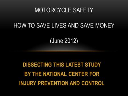 DISSECTING THIS LATEST STUDY BY THE NATIONAL CENTER FOR INJURY PREVENTION AND CONTROL MOTORCYCLE SAFETY HOW TO SAVE LIVES AND SAVE MONEY (June 2012)