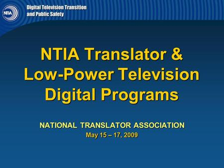 NTIA Translator & Low-Power Television Digital Programs NATIONAL TRANSLATOR ASSOCIATION May 15 – 17, 2009.