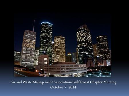 Air and Waste Management Association-Gulf Coast Chapter Meeting October 7, 2014.