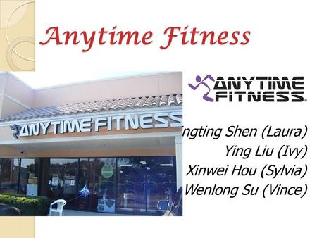 Anytime Fitness Anytime Fitness Tingting Shen (Laura) Ying Liu (Ivy) Xinwei Hou (Sylvia) Wenlong Su (Vince)