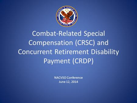 Combat-Related Special Compensation (CRSC) and Concurrent Retirement Disability Payment (CRDP) NACVSO Conference June 12, 2014.