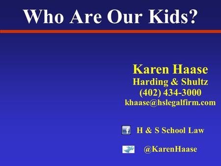 Who Are Our Kids? Karen Haase Harding & Shultz (402) 434-3000 H & S School