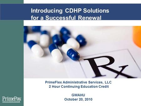 Introducing CDHP Solutions for a Successful Renewal PrimeFlex Administrative Services, LLC 2 Hour Continuing Education Credit GWAHU October 20, 2010.