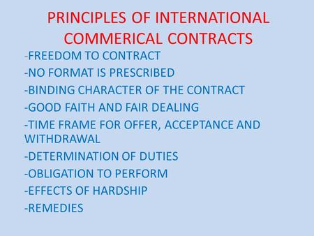 PRINCIPLES OF INTERNATIONAL COMMERICAL CONTRACTS -FREEDOM TO CONTRACT -NO FORMAT IS PRESCRIBED -BINDING CHARACTER OF THE CONTRACT -GOOD FAITH AND FAIR.