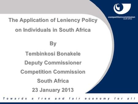 The Application of Leniency Policy on Individuals in South Africa By Tembinkosi Bonakele Deputy Commissioner Competition Commission South Africa 23 January.