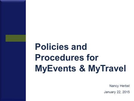 Policies and Procedures for MyEvents & MyTravel Nancy Herbst January 22, 2015.