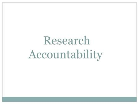 Research Accountability. Evolution of accountability Corporate scandals (eg. Enron in 2000) Financial crises Implementation of new acts, policies, and.