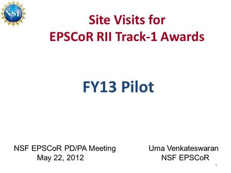 Site Visits for EPSCoR RII Track-1 Awards FY13 Pilot 1 NSF EPSCoR PD/PA Meeting May 22, 2012 Uma Venkateswaran NSF EPSCoR.