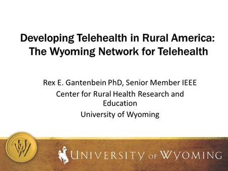 Rex E. Gantenbein PhD, Senior Member IEEE Center for Rural Health Research and Education University of Wyoming.