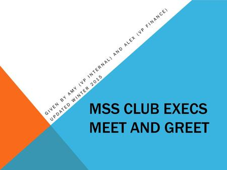 MSS CLUB EXECS MEET AND GREET GIVEN BY AMY (VP INTERNAL) AND ALEX (VP FINANCE) UPDATED WINTER 2015.
