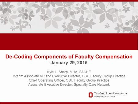 De-Coding Components of Faculty Compensation January 29, 2015. Kyle L. Sharp, MHA, FACHE Interim Associate VP and Executive Director, OSU Faculty Group.