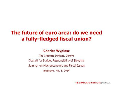 The future of euro area: do we need a fully-fledged fiscal union? Charles Wyplosz The Graduate Institute, Geneva Council for Budget Responsibility of Slovakia.