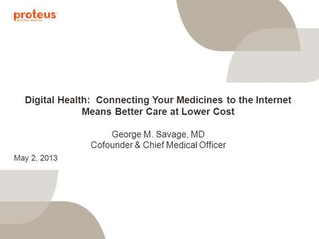 Digital Health: Connecting Your Medicines to the Internet Means Better Care at Lower Cost George M. Savage, MD Cofounder & Chief Medical Officer May 2,