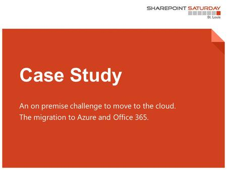 1 | SharePoint Saturday St. Louis 2015 Case Study An on premise challenge to move to the cloud. The migration to Azure and Office 365.