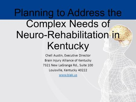 Planning to Address the Complex Needs of Neuro-Rehabilitation in Kentucky Chell Austin, Executive Director Brain Injury Alliance of Kentucky 7321 New LaGrange.
