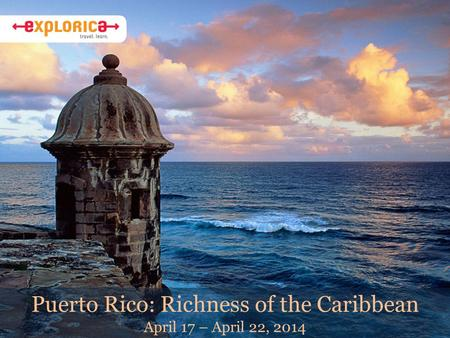 Puerto Rico: Richness of the Caribbean April 17 – April 22, 2014.