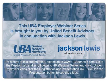 This UBA Employer Webinar Series is brought to you by United Benefit Advisors in conjunction with Jackson Lewis For a copy of this presentation, please.