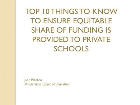 TOP 10 THINGS TO KNOW TO ENSURE EQUITABLE SHARE OF FUNDING IS PROVIDED TO PRIVATE SCHOOLS Jane Blanton Illinois State Board of Education.
