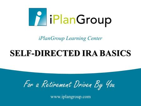 For a Retirement Driven By You www.iplangroup.com SELF-DIRECTED IRA BASICS iPlanGroup Learning Center.