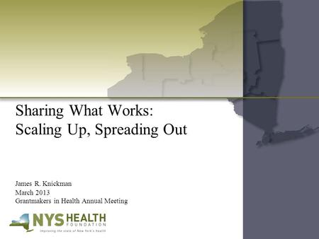 Sharing What Works: Scaling Up, Spreading Out James R. Knickman March 2013 Grantmakers in Health Annual Meeting.