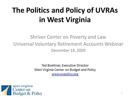 The Politics and Policy of UVRAs in West Virginia Shriver Center on Poverty and Law Universal Voluntary Retirement Accounts Webinar December 14, 2009 Ted.