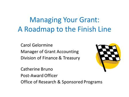 Managing Your Grant: A Roadmap to the Finish Line Carol Gelormine Manager of Grant Accounting Division of Finance & Treasury Catherine Bruno Post-Award.