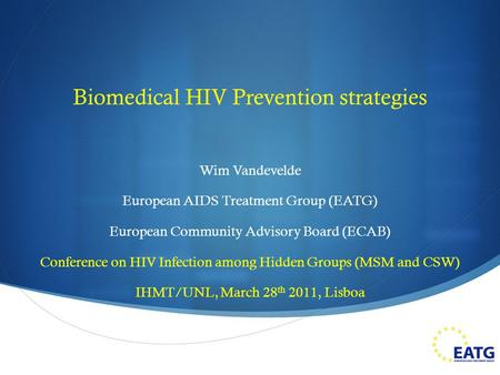  Biomedical HIV Prevention strategies Wim Vandevelde European AIDS Treatment Group (EATG) European Community Advisory Board (ECAB) Conference on HIV Infection.