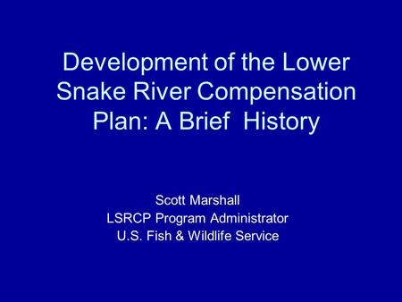 Development of the Lower Snake River Compensation Plan: A Brief History Scott Marshall LSRCP Program Administrator U.S. Fish & Wildlife Service.