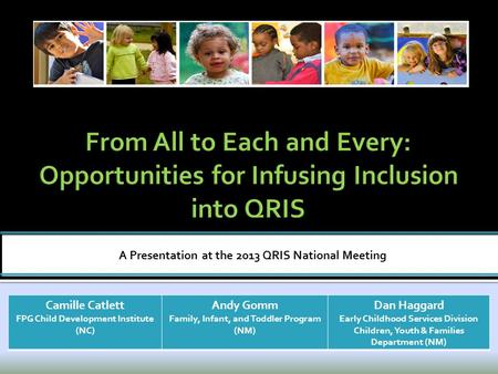 A Presentation at the 2013 QRIS National Meeting Camille Catlett FPG Child Development Institute (NC) Andy Gomm Family, Infant, and Toddler Program (NM)