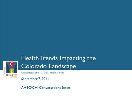 A Presentation of the Colorado Health Institute Health Trends Impacting the Colorado Landscape September 7, 2011 AHEC/CHI Conversations Series.