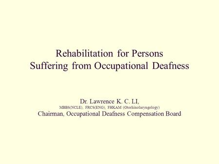 Rehabilitation for Persons Suffering from Occupational Deafness Dr. Lawrence K. C. LI, MBBS(NCLE), FRCS(ENG), FHKAM (Otorhinolaryngology) Chairman, Occupational.