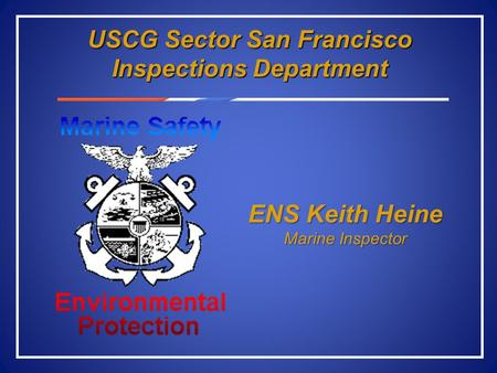 USCG Sector San Francisco Inspections Department ENS Keith Heine Marine Inspector.