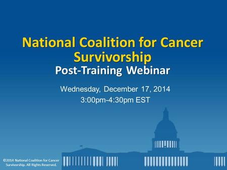 Wednesday, December 17, 2014 3:00pm-4:30pm EST National Coalition for Cancer Survivorship Post-Training Webinar ©2014 National Coalition for Cancer Survivorship.