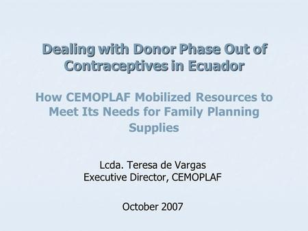 Dealing with Donor Phase Out of Contraceptives in Ecuador Dealing with Donor Phase Out of Contraceptives in Ecuador How CEMOPLAF Mobilized Resources to.