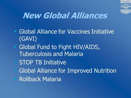 New Global Alliances  Global Alliance for Vaccines Initiative (GAVI)  Global Fund to Fight HIV/AIDS, Tuberculosis and Malaria  STOP TB Initiative 