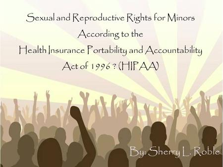Sexual and Reproductive Rights for Minors According to the Health Insurance Portability and Accountability Act of 1996 ? (HIPAA) By: Sherry L. Roble.
