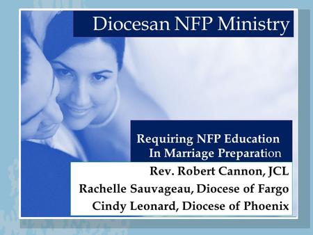 Diocesan NFP Ministry Requiring NFP Education In Marriage Preparat ion Rev. Robert Cannon, JCL Rachelle Sauvageau, Diocese of Fargo Cindy Leonard, Diocese.