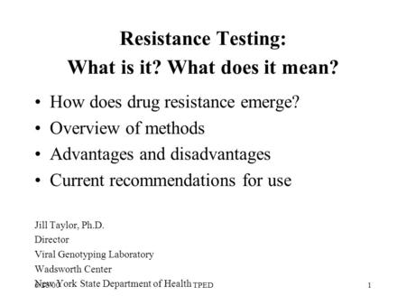 6/28/00TPED1 Resistance Testing: What is it? What does it mean? How does drug resistance emerge? Overview of methods Advantages and disadvantages Current.