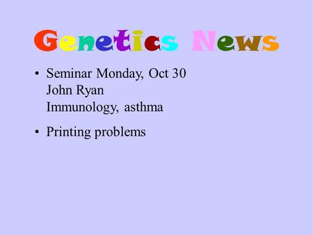 Genetics NewsGenetics News Seminar Monday, Oct 30 John Ryan Immunology, asthma Printing problems.